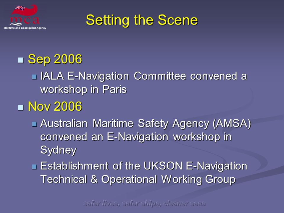 safer lives, safer ships, cleaner seas Setting the Scene Sep 2006 Sep 2006 IALA E-Navigation Committee convened a workshop in Paris IALA E-Navigation