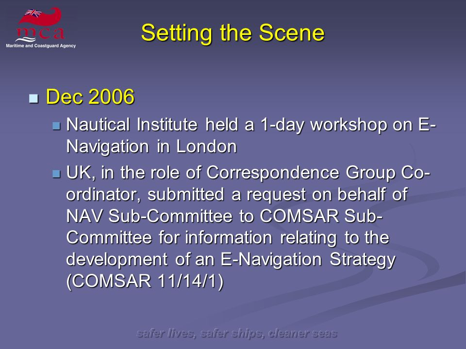 safer lives, safer ships, cleaner seas Setting the Scene Dec 2006 Dec 2006 Nautical Institute held a 1-day workshop on E- Navigation in London Nautical Institute held a 1-day workshop on E- Navigation in London UK, in the role of Correspondence Group Co- ordinator, submitted a request on behalf of NAV Sub-Committee to COMSAR Sub- Committee for information relating to the development of an E-Navigation Strategy (COMSAR 11/14/1) UK, in the role of Correspondence Group Co- ordinator, submitted a request on behalf of NAV Sub-Committee to COMSAR Sub- Committee for information relating to the development of an E-Navigation Strategy (COMSAR 11/14/1)