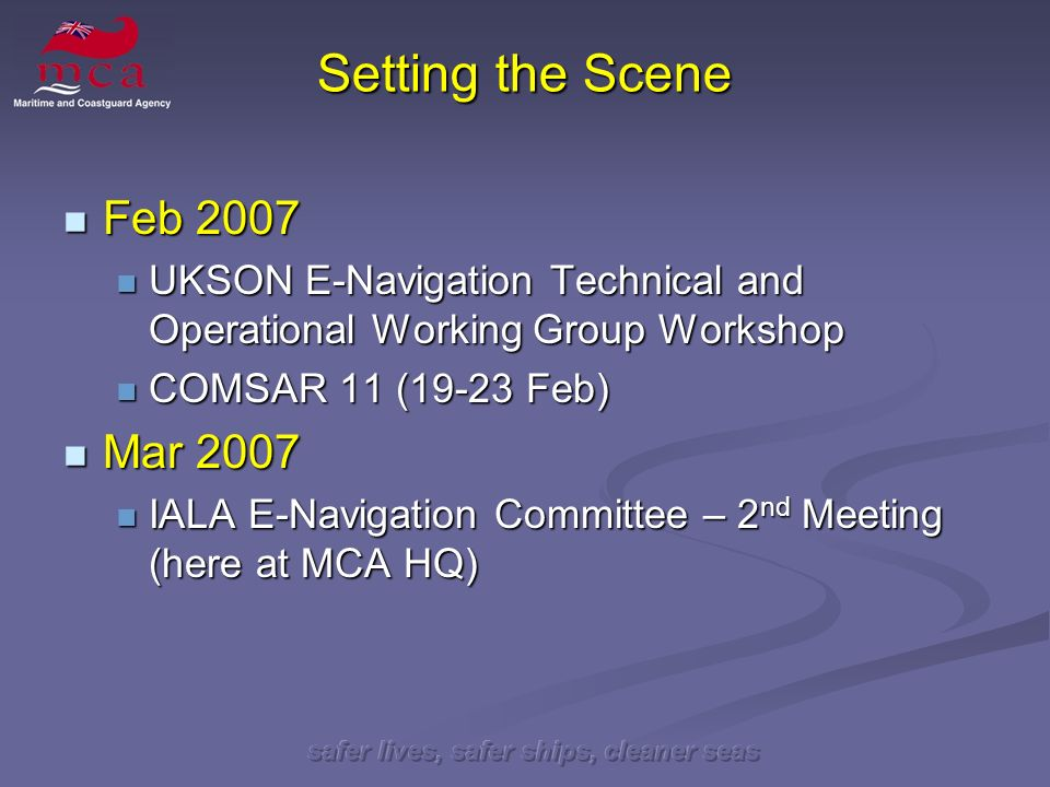 safer lives, safer ships, cleaner seas Setting the Scene Feb 2007 Feb 2007 UKSON E-Navigation Technical and Operational Working Group Workshop UKSON E-Navigation Technical and Operational Working Group Workshop COMSAR 11 (19-23 Feb) COMSAR 11 (19-23 Feb) Mar 2007 Mar 2007 IALA E-Navigation Committee – 2 nd Meeting (here at MCA HQ) IALA E-Navigation Committee – 2 nd Meeting (here at MCA HQ)
