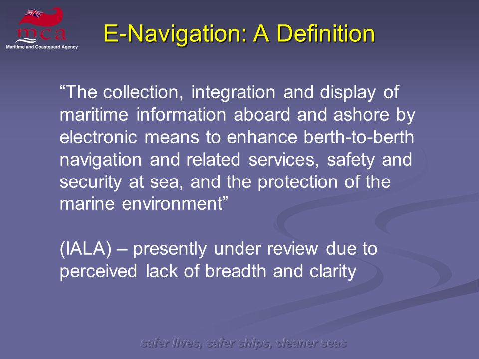 safer lives, safer ships, cleaner seas E-Navigation: A Definition The collection, integration and display of maritime information aboard and ashore by electronic means to enhance berth-to-berth navigation and related services, safety and security at sea, and the protection of the marine environment (IALA) – presently under review due to perceived lack of breadth and clarity