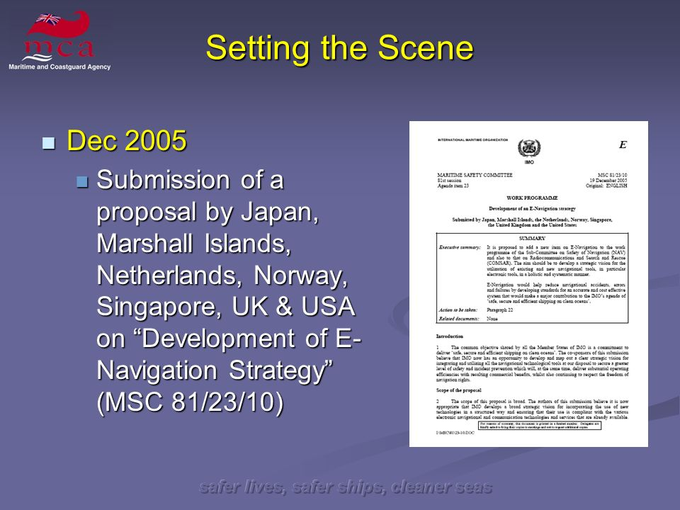 safer lives, safer ships, cleaner seas Setting the Scene May 2006 May 2006 Decision by MSC for a high priority new work item on Development of an E-Navigation Strategy on the NAV and COMSAR Sub- Committee agendas with a target completion date of 2008.