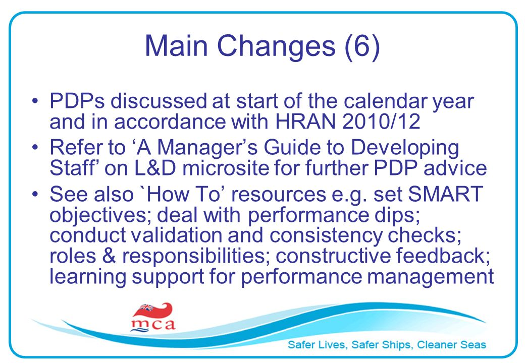 Main Changes (6) PDPs discussed at start of the calendar year and in accordance with HRAN 2010/12 Refer to A Managers Guide to Developing Staff on L&D microsite for further PDP advice See also `How To resources e.g.