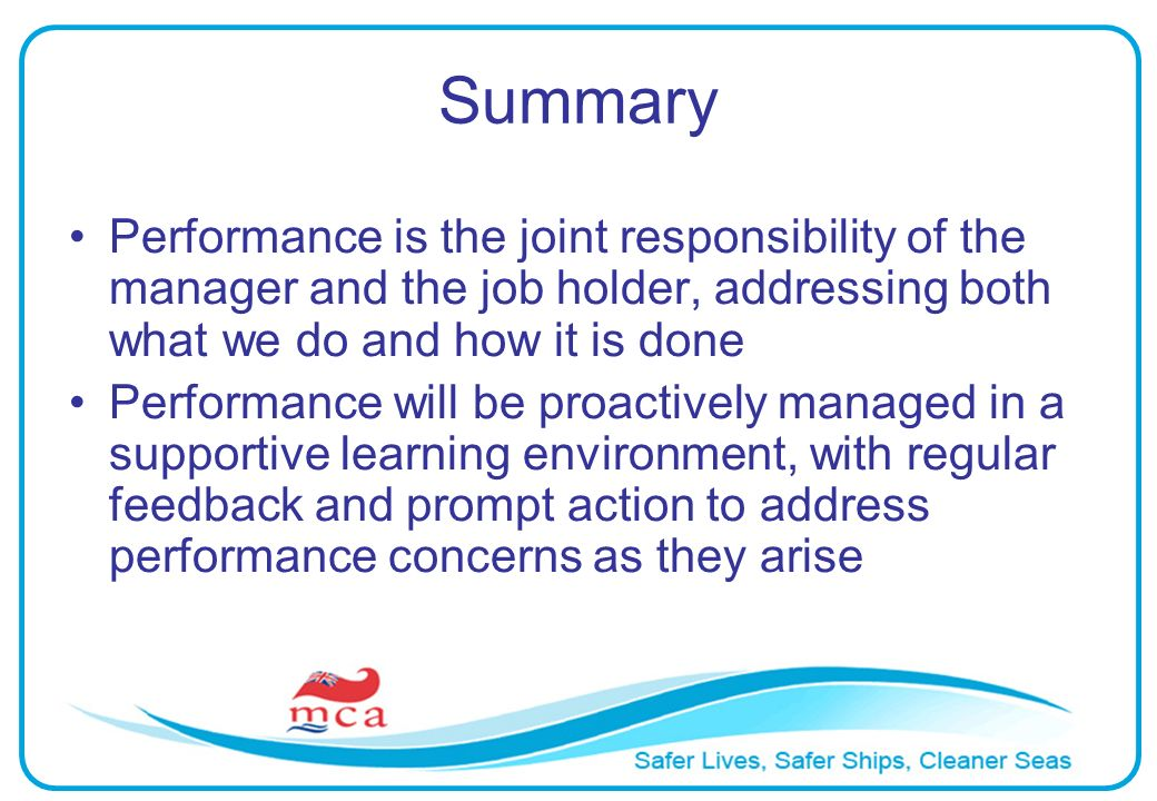 Summary Performance is the joint responsibility of the manager and the job holder, addressing both what we do and how it is done Performance will be proactively managed in a supportive learning environment, with regular feedback and prompt action to address performance concerns as they arise