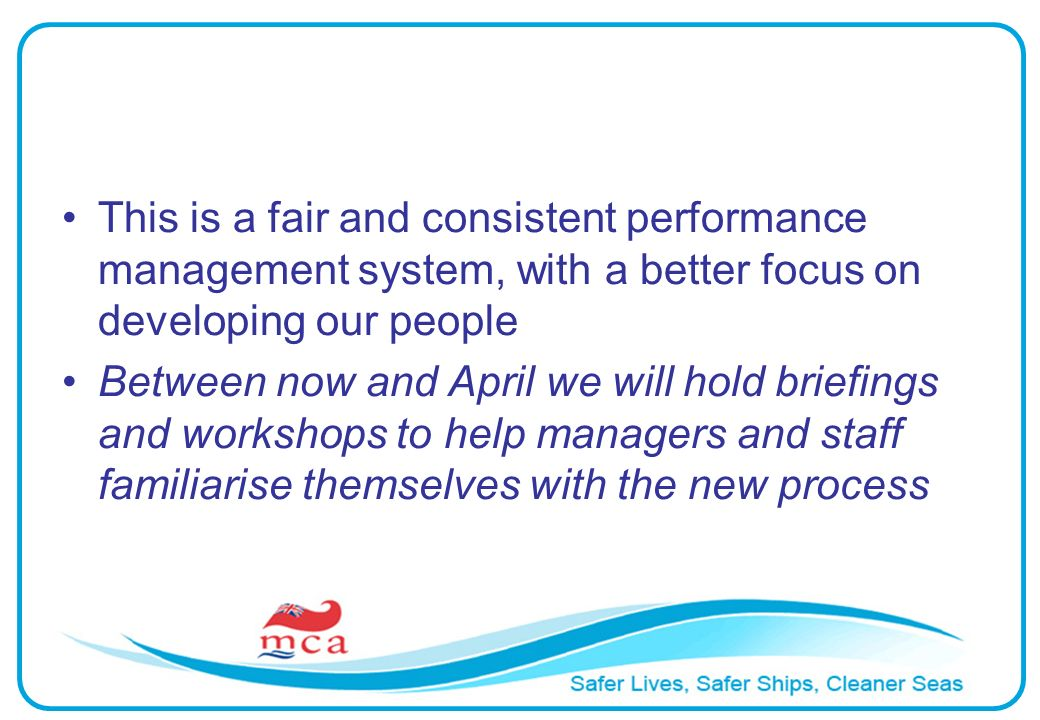 This is a fair and consistent performance management system, with a better focus on developing our people Between now and April we will hold briefings and workshops to help managers and staff familiarise themselves with the new process