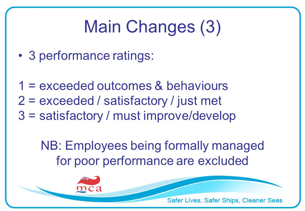 Main Changes (3) 3 performance ratings: 1 = exceeded outcomes & behaviours 2 = exceeded / satisfactory / just met 3 = satisfactory / must improve/develop NB: Employees being formally managed for poor performance are excluded