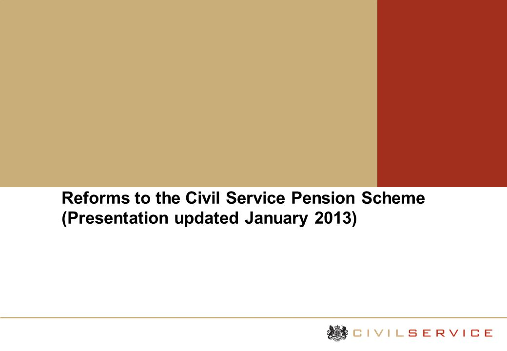 Reforms to the Civil Service Pension Scheme (Presentation updated January 2013)