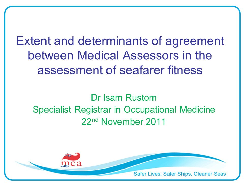 Extent and determinants of agreement between Medical Assessors in the assessment of seafarer fitness Dr Isam Rustom Specialist Registrar in Occupation