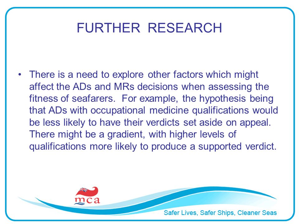 FURTHER RESEARCH There is a need to explore other factors which might affect the ADs and MRs decisions when assessing the fitness of seafarers. For ex
