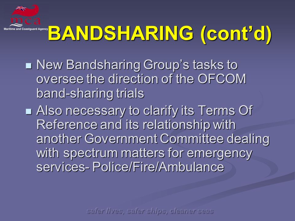 safer lives, safer ships, cleaner seas BANDSHARING (contd) New Bandsharing Groups tasks to oversee the direction of the OFCOM band-sharing trials New