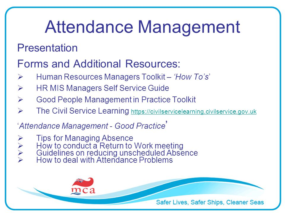 Attendance Management Presentation Forms and Additional Resources: Human Resources Managers Toolkit – How Tos HR MIS Managers Self Service Guide Good People Management in Practice Toolkit The Civil Service Learning https://civilservicelearning.civilservice.gov.uk https://civilservicelearning.civilservice.gov.uk Attendance Management - Good Practice Tips for Managing Absence How to conduct a Return to Work meeting Guidelines on reducing unscheduled Absence How to deal with Attendance Problems
