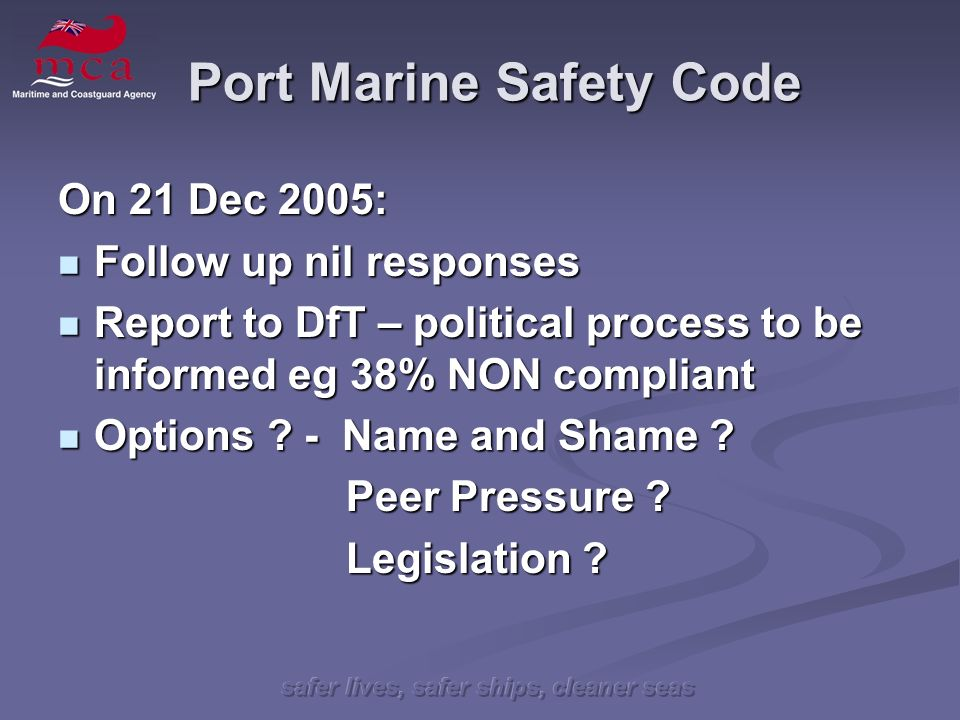 safer lives, safer ships, cleaner seas Port Marine Safety Code On 21 Dec 2005: Follow up nil responses Follow up nil responses Report to DfT – political process to be informed eg 38% NON compliant Report to DfT – political process to be informed eg 38% NON compliant Options .