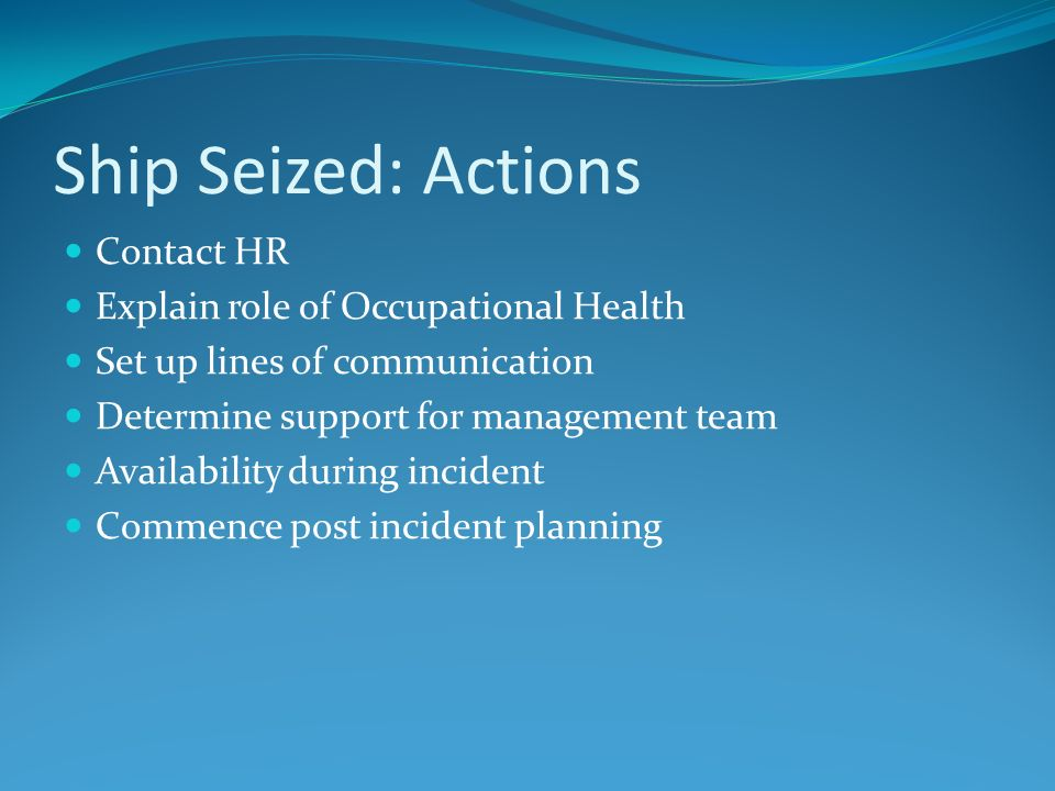 Ship Seized: Actions Contact HR Explain role of Occupational Health Set up lines of communication Determine support for management team Availability during incident Commence post incident planning