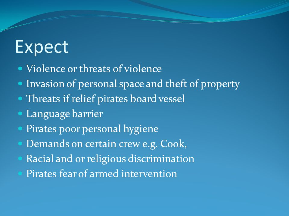 Expect Violence or threats of violence Invasion of personal space and theft of property Threats if relief pirates board vessel Language barrier Pirates poor personal hygiene Demands on certain crew e.g.