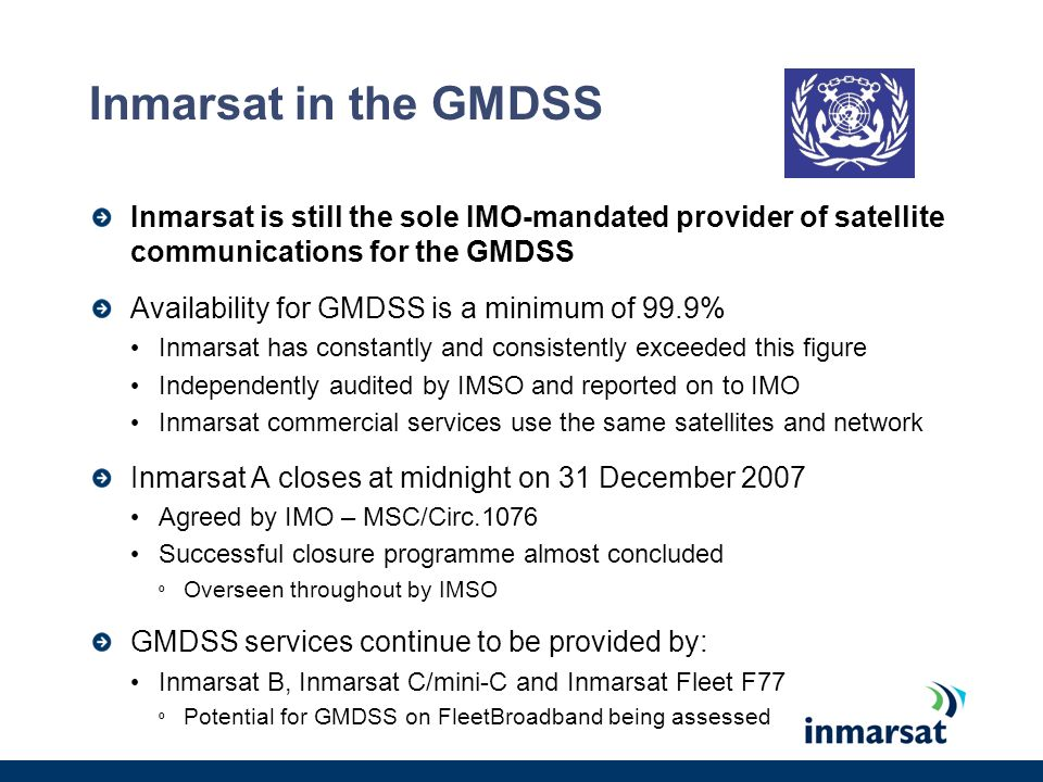 Long-Range ID and Tracking Inmarsats role is as a Communications Service Provider (CSP) Reliable satellites and ground networks in place Proven equipment fitted on ships for GMDSS and SSAS More than 107,000 Inmarsat C/mini-C* Some LRIT issues; being addressed Approval by Administrations in hand Plus Inmarsat D+ Upgradeable network EDR and EPADR Inmarsat will be ready for LRIT Mk.2 * As at 01 November 2007