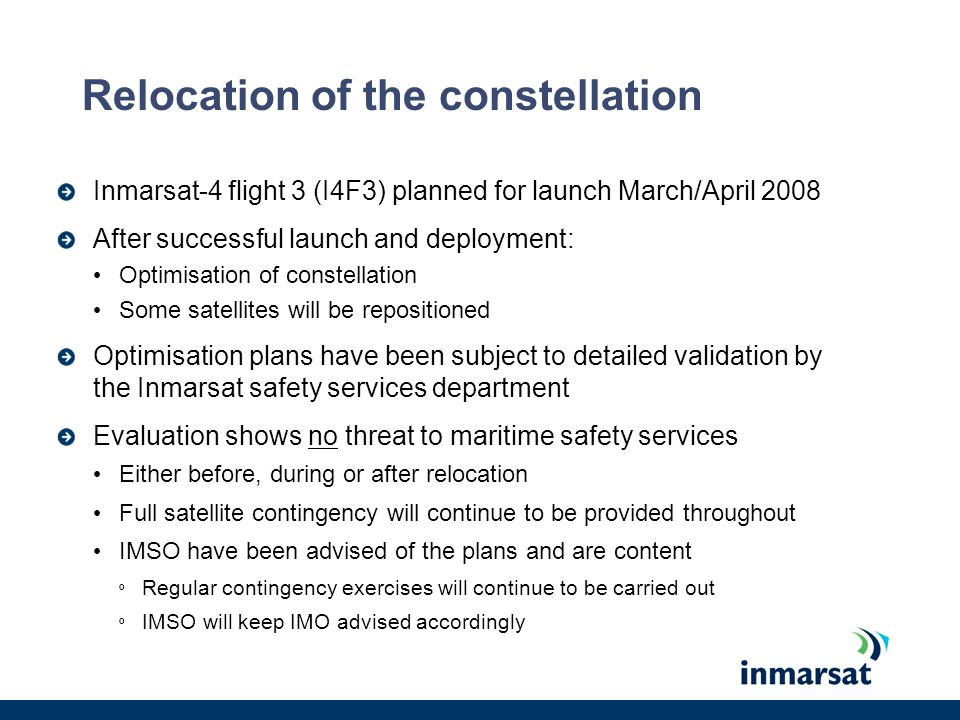 Summary Inmarsat is still the only IMO-mandated satcom provider for GMDSS No other applications have come forward Inmarsats role in LRIT is clear …and Inmarsat is prepared for potential increases in capacity requirements LRIT (and other) equipment upgrade requirements are clear at IMO Compliance path is similarly clear Resolution A.888(21) revisions maintain robust GMDSS requirements But door remains open to any potential provider to meet these requirements Maritime Safety Services closely engaged in relocation plans This process is dynamic and ongoing Full oversight of GMDSS contingencies by IMSO throughout