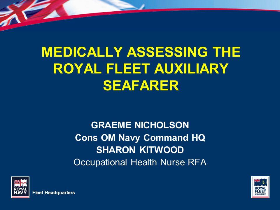 Fleet Headquarters MEDICALLY ASSESSING THE ROYAL FLEET AUXILIARY SEAFARER GRAEME NICHOLSON Cons OM Navy Command HQ SHARON KITWOOD Occupational Health
