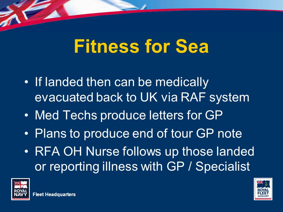Fleet Headquarters Fitness for Sea If landed then can be medically evacuated back to UK via RAF system Med Techs produce letters for GP Plans to produ