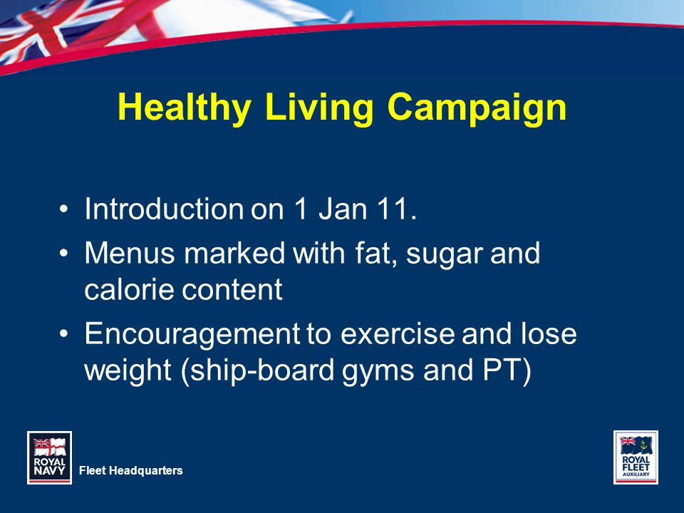 Fleet Headquarters Healthy Living Campaign Introduction on 1 Jan 11. Menus marked with fat, sugar and calorie content Encouragement to exercise and lo