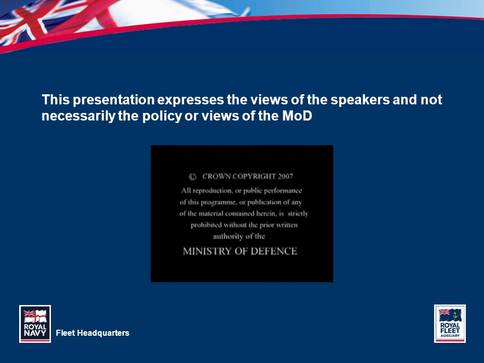 Fleet Headquarters This presentation expresses the views of the speakers and not necessarily the policy or views of the MoD