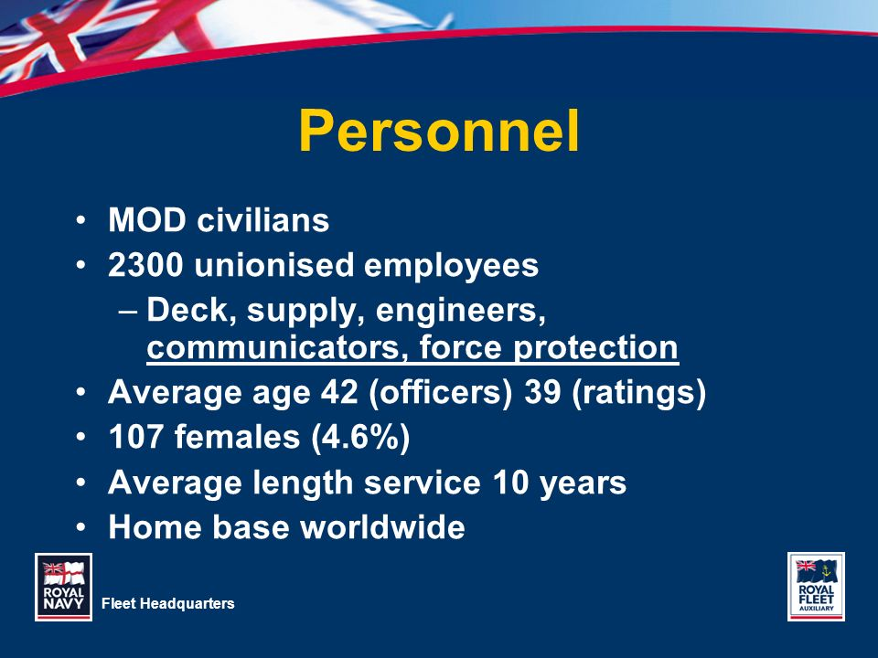 Fleet Headquarters Personnel MOD civilians 2300 unionised employees –Deck, supply, engineers, communicators, force protection Average age 42 (officers