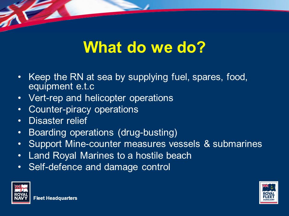 Fleet Headquarters What do we do? Keep the RN at sea by supplying fuel, spares, food, equipment e.t.c Vert-rep and helicopter operations Counter-pirac