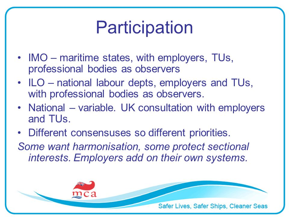 Participation IMO – maritime states, with employers, TUs, professional bodies as observers ILO – national labour depts, employers and TUs, with professional bodies as observers.