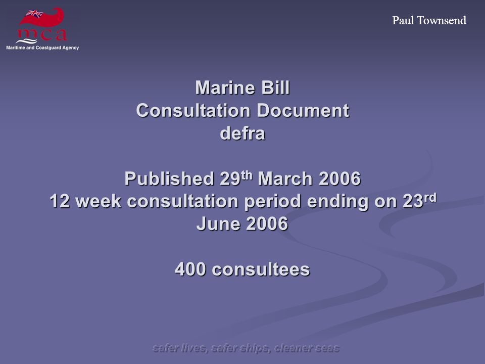 Paul Townsend Marine Bill Consultation Document defra Published 29 th March 2006 12 week consultation period ending on 23 rd June 2006 400 consultees
