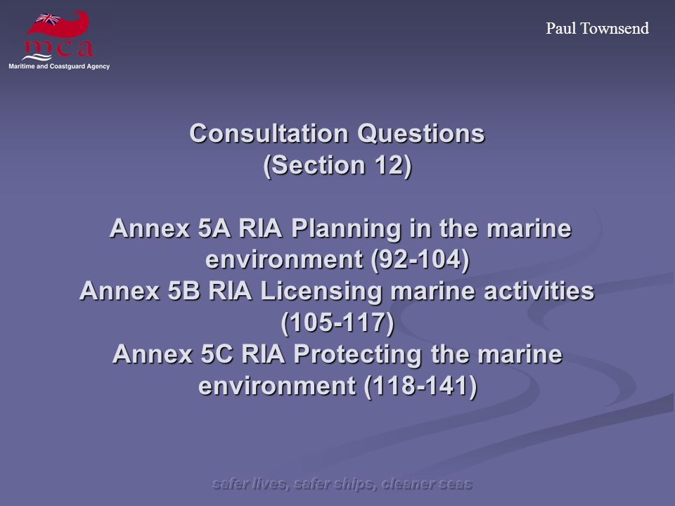 Paul Townsend Consultation Questions (Section 12) Annex 5A RIA Planning in the marine environment (92-104) Annex 5B RIA Licensing marine activities (105-117) Annex 5C RIA Protecting the marine environment (118-141)