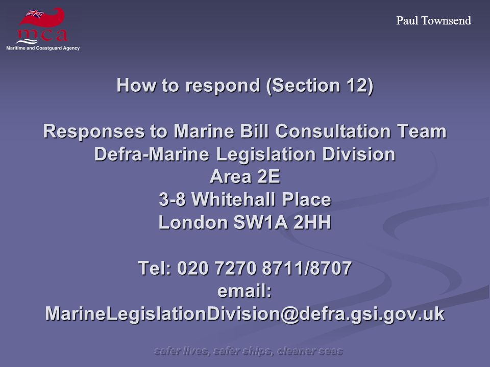 Paul Townsend How to respond (Section 12) Responses to Marine Bill Consultation Team Defra-Marine Legislation Division Area 2E 3-8 Whitehall Place London SW1A 2HH Tel: 020 7270 8711/8707 email: MarineLegislationDivision@defra.gsi.gov.uk