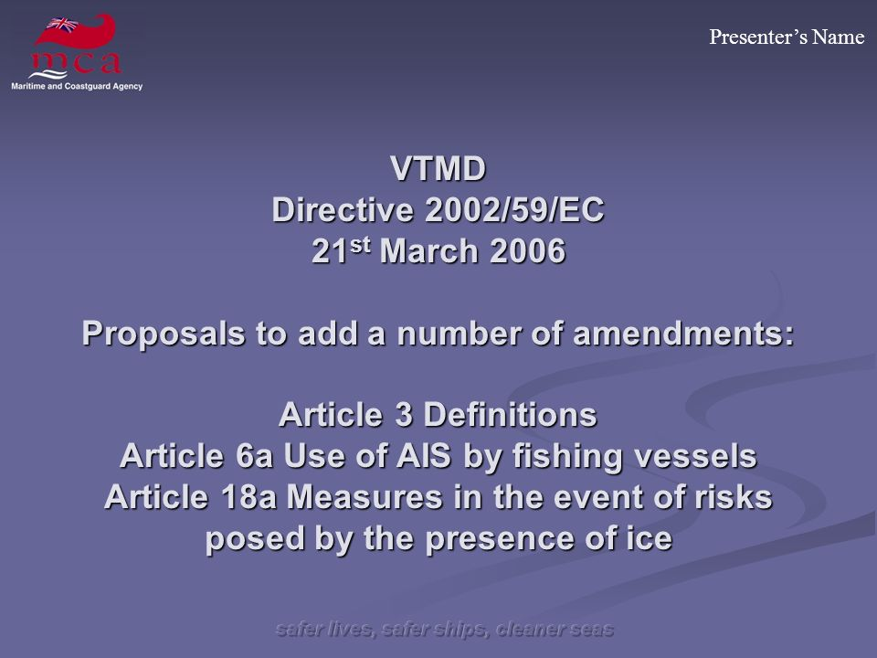 Presenters Name VTMD Directive 2002/59/EC 21 st March 2006 Proposals to add a number of amendments: Article 3 Definitions Article 6a Use of AIS by fishing vessels Article 18a Measures in the event of risks posed by the presence of ice
