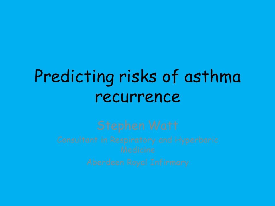 Predicting risks of asthma recurrence Stephen Watt Consultant in Respiratory and Hyperbaric Medicine Aberdeen Royal Infirmary