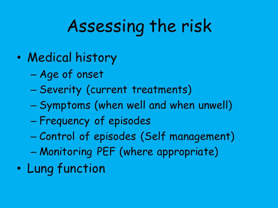 Assessing the risk Medical history – Age of onset – Severity (current treatments) – Symptoms (when well and when unwell) – Frequency of episodes – Control of episodes (Self management) – Monitoring PEF (where appropriate) Lung function
