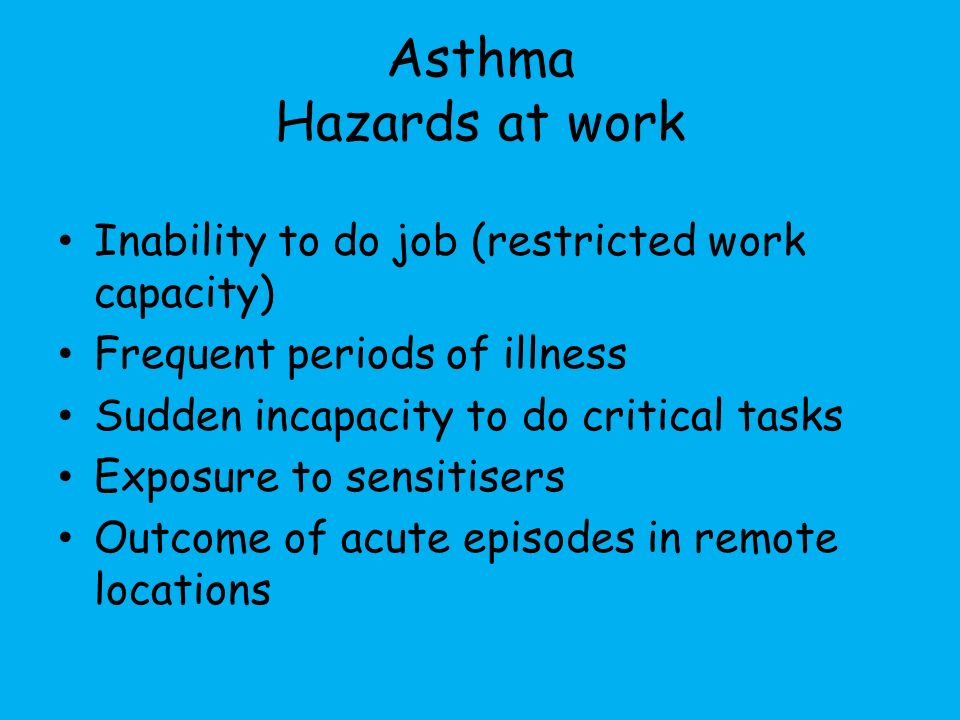 Asthma Hazards at work Inability to do job (restricted work capacity) Frequent periods of illness Sudden incapacity to do critical tasks Exposure to sensitisers Outcome of acute episodes in remote locations