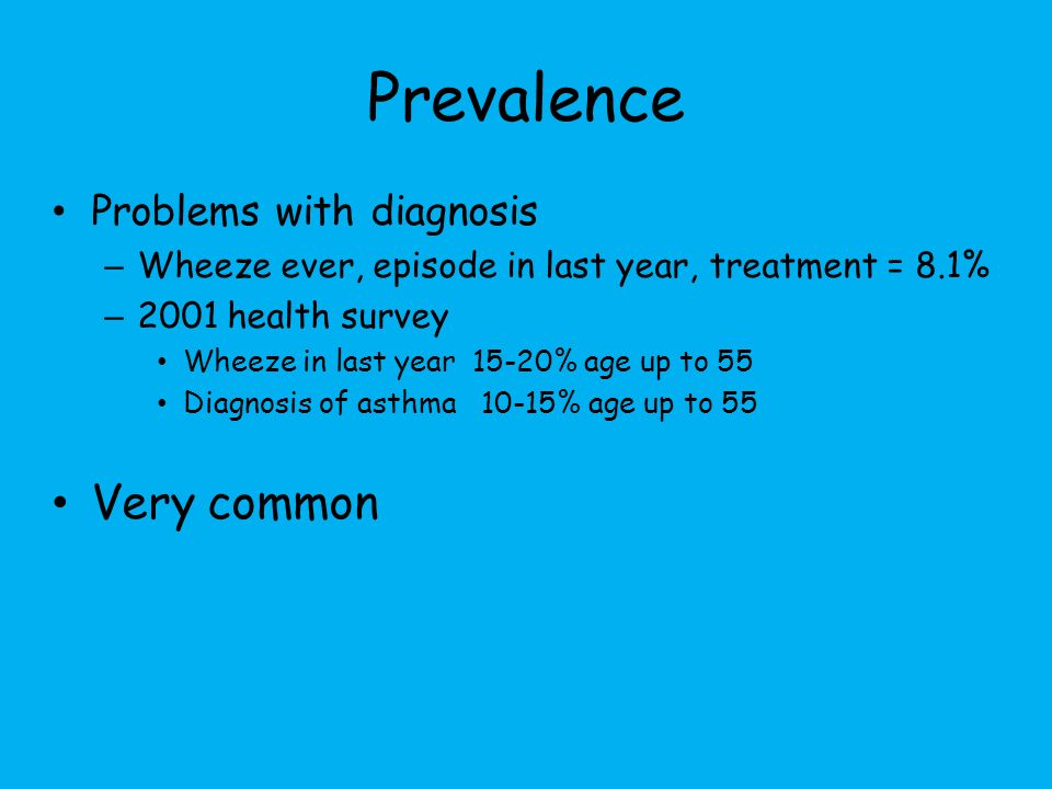 Prevalence Problems with diagnosis – Wheeze ever, episode in last year, treatment = 8.1% – 2001 health survey Wheeze in last year 15-20% age up to 55 Diagnosis of asthma 10-15% age up to 55 Very common