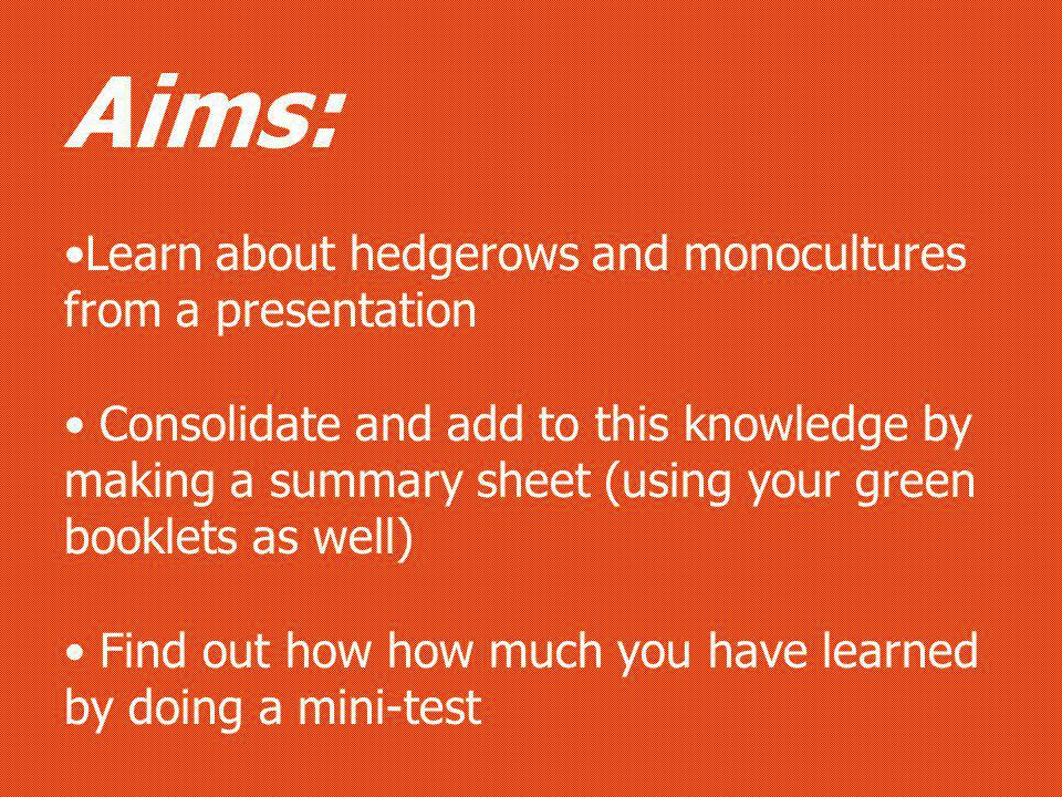 Aims: Learn about hedgerows and monocultures from a presentation Consolidate and add to this knowledge by making a summary sheet (using your green booklets as well) Find out how how much you have learned by doing a mini-test