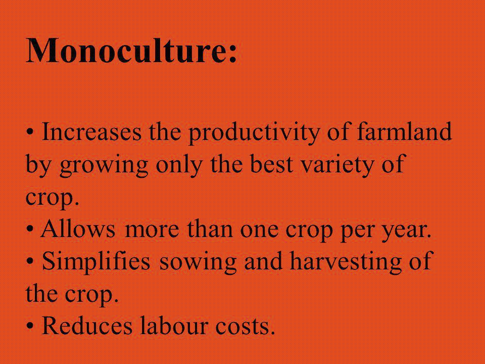 Monoculture: Increases the productivity of farmland by growing only the best variety of crop.