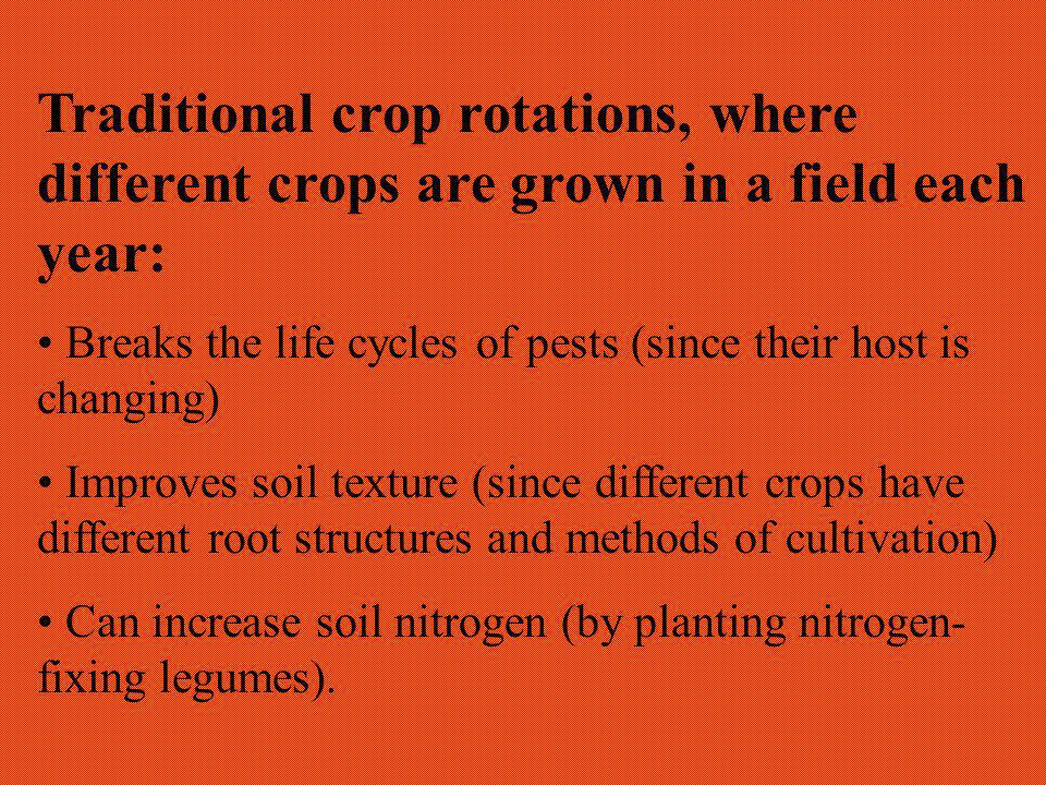 Traditional crop rotations, where different crops are grown in a field each year: Breaks the life cycles of pests (since their host is changing) Improves soil texture (since different crops have different root structures and methods of cultivation) Can increase soil nitrogen (by planting nitrogen- fixing legumes).