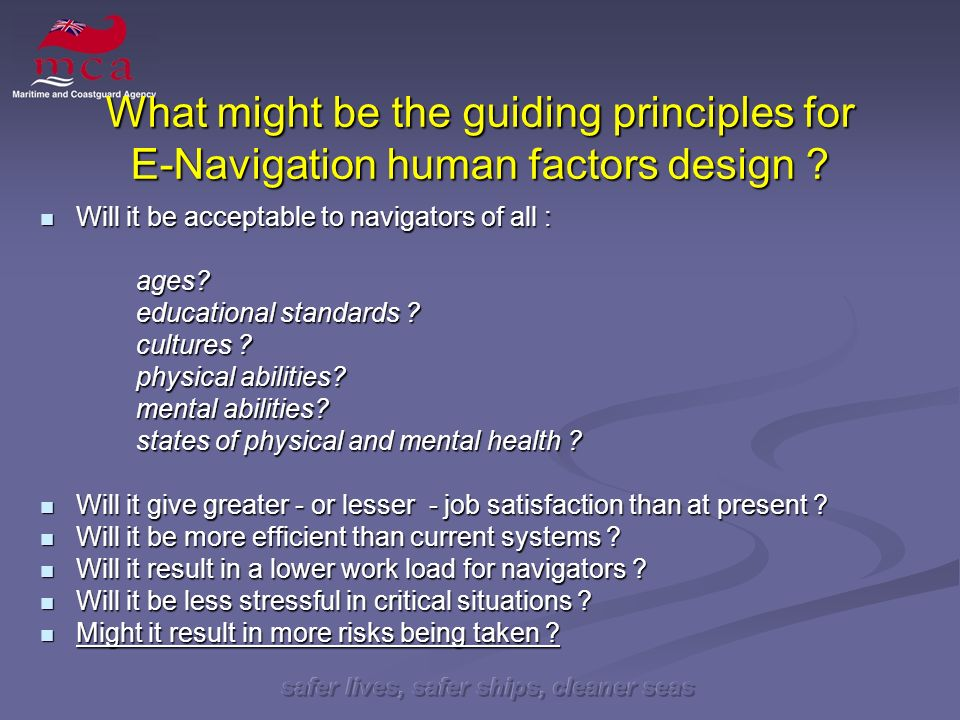 safer lives, safer ships, cleaner seas What might be the guiding principles for E-Navigation human factors design .