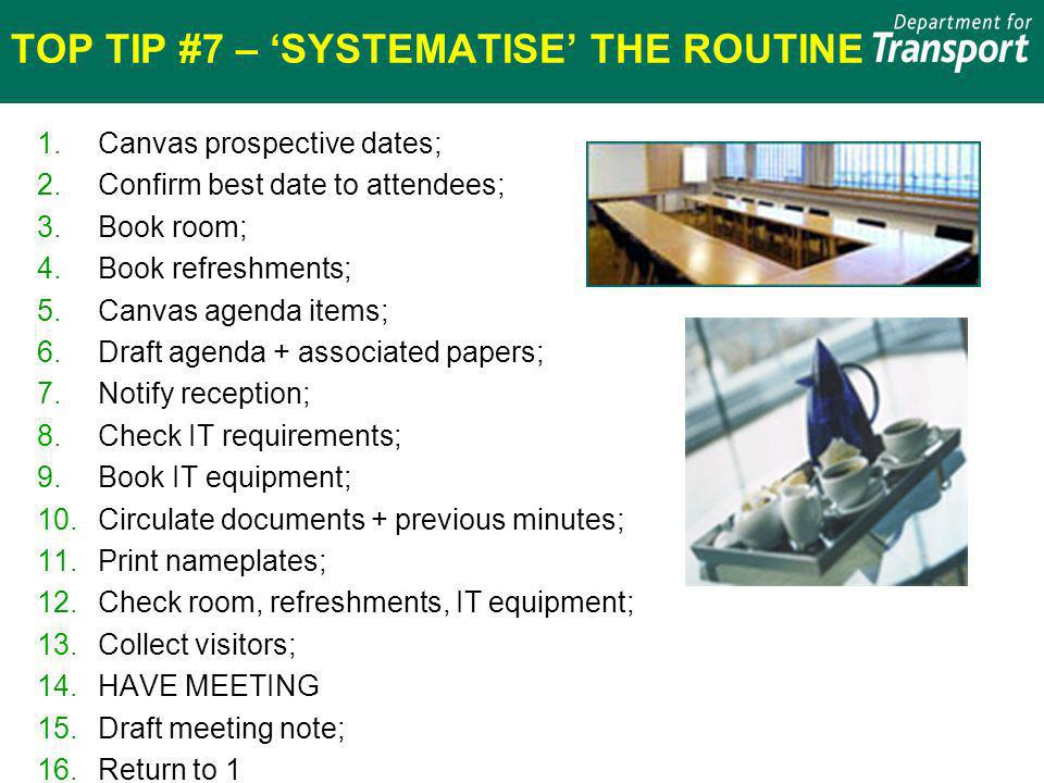 TOP TIP #7 – SYSTEMATISE THE ROUTINE 1.Canvas prospective dates; 2.Confirm best date to attendees; 3.Book room; 4.Book refreshments; 5.Canvas agenda items; 6.Draft agenda + associated papers; 7.Notify reception; 8.Check IT requirements; 9.Book IT equipment; 10.Circulate documents + previous minutes; 11.Print nameplates; 12.Check room, refreshments, IT equipment; 13.Collect visitors; 14.HAVE MEETING 15.Draft meeting note; 16.Return to 1