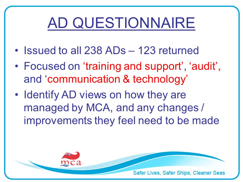 AD QUESTIONNAIRE Issued to all 238 ADs – 123 returned Focused on training and support, audit, and communication & technology Identify AD views on how they are managed by MCA, and any changes / improvements they feel need to be made