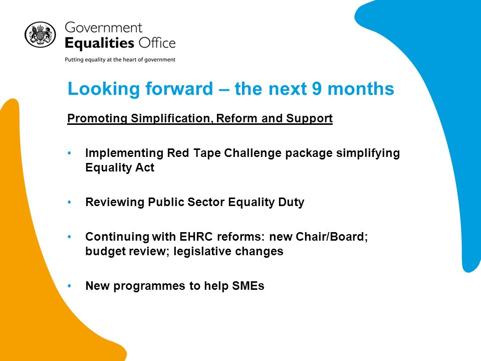 Looking forward – the next 9 months Promoting Simplification, Reform and Support Implementing Red Tape Challenge package simplifying Equality Act Reviewing Public Sector Equality Duty Continuing with EHRC reforms: new Chair/Board; budget review; legislative changes New programmes to help SMEs