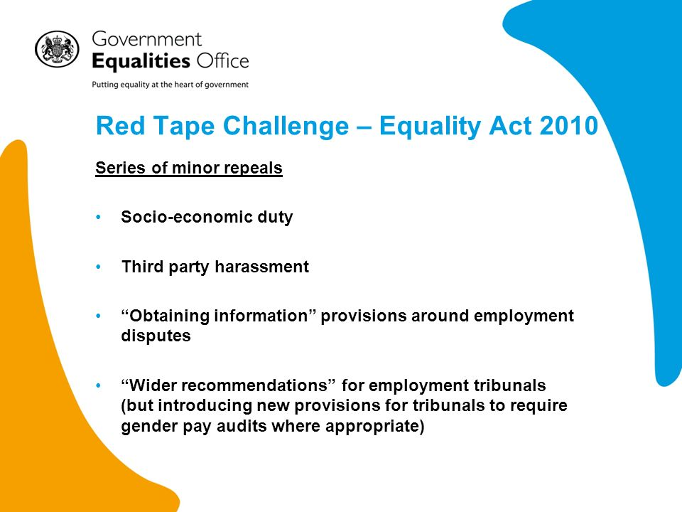 Red Tape Challenge – Equality Act 2010 Series of minor repeals Socio-economic duty Third party harassment Obtaining information provisions around employment disputes Wider recommendations for employment tribunals (but introducing new provisions for tribunals to require gender pay audits where appropriate)