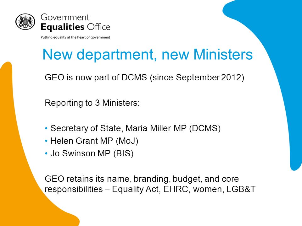 New department, new Ministers GEO is now part of DCMS (since September 2012) Reporting to 3 Ministers: Secretary of State, Maria Miller MP (DCMS) Helen Grant MP (MoJ) Jo Swinson MP (BIS) GEO retains its name, branding, budget, and core responsibilities – Equality Act, EHRC, women, LGB&T