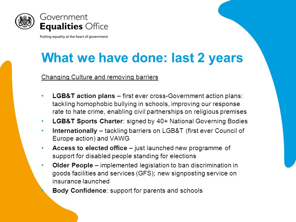 What we have done: last 2 years Simplification, reform and support Equality Act 2010 – implemented almost all of the Act; – Age discrimination in GFS commenced in October 2012 –Active stewardship of the Act EHRC reform –set out a clear reform programme –worked to get basics right (fewer interims, better controls) Setting up new Equality Advisory and Support Service Equality Strategy and one year on report