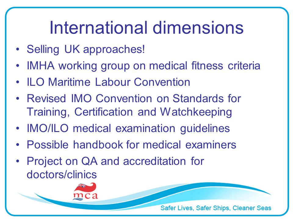 International dimensions Selling UK approaches! IMHA working group on medical fitness criteria ILO Maritime Labour Convention Revised IMO Convention o