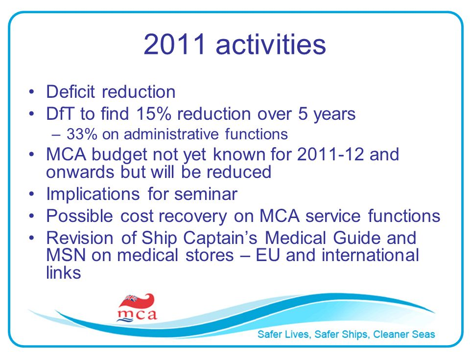 2011 activities Deficit reduction DfT to find 15% reduction over 5 years –33% on administrative functions MCA budget not yet known for 2011-12 and onw