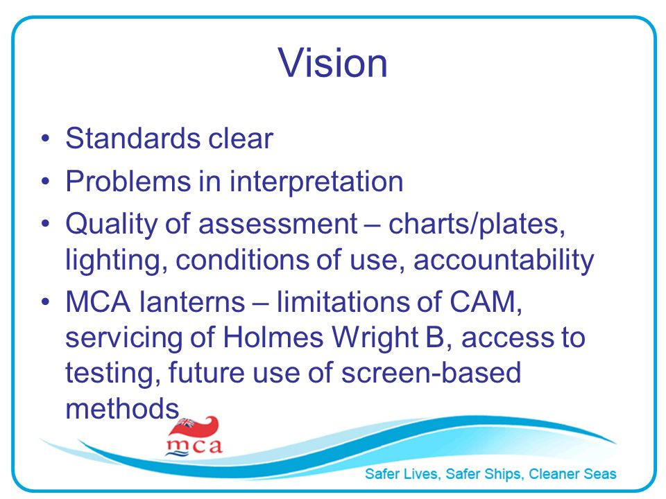 Vision Standards clear Problems in interpretation Quality of assessment – charts/plates, lighting, conditions of use, accountability MCA lanterns – li