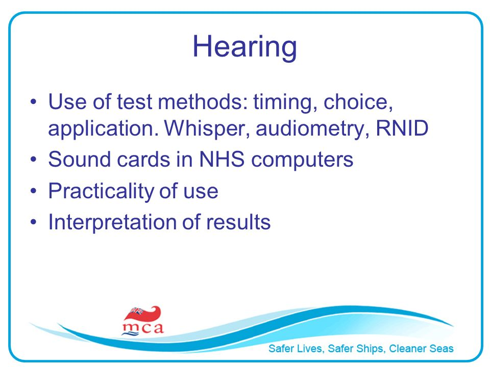 Hearing Use of test methods: timing, choice, application. Whisper, audiometry, RNID Sound cards in NHS computers Practicality of use Interpretation of