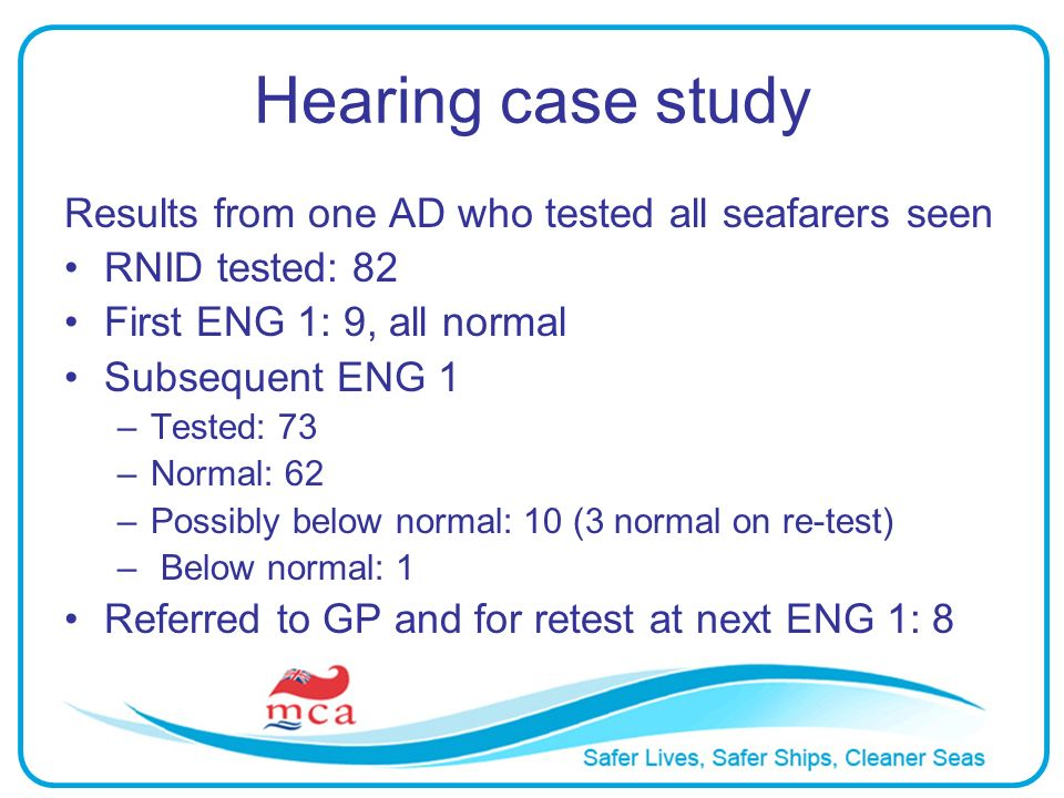 Hearing case study Results from one AD who tested all seafarers seen RNID tested: 82 First ENG 1: 9, all normal Subsequent ENG 1 –Tested: 73 –Normal: 62 –Possibly below normal: 10 (3 normal on re-test) – Below normal: 1 Referred to GP and for retest at next ENG 1: 8