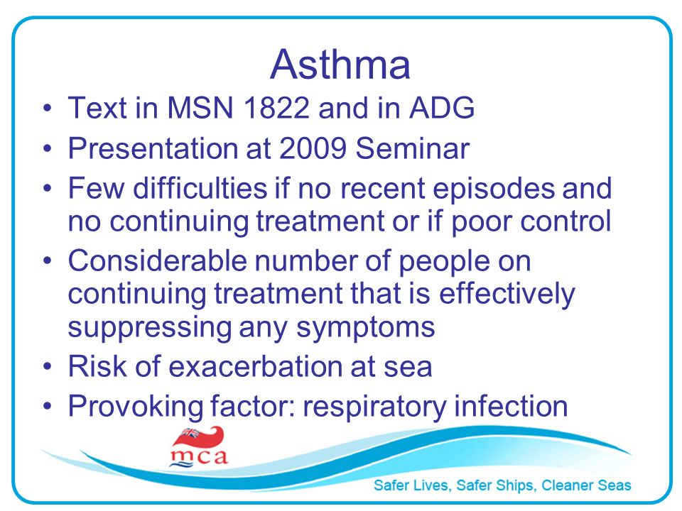 Asthma Text in MSN 1822 and in ADG Presentation at 2009 Seminar Few difficulties if no recent episodes and no continuing treatment or if poor control Considerable number of people on continuing treatment that is effectively suppressing any symptoms Risk of exacerbation at sea Provoking factor: respiratory infection